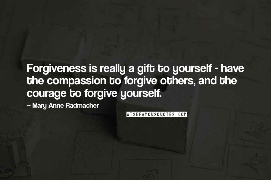 Mary Anne Radmacher quotes: Forgiveness is really a gift to yourself - have the compassion to forgive others, and the courage to forgive yourself.