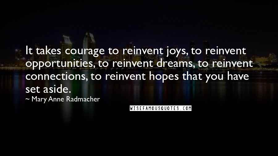Mary Anne Radmacher quotes: It takes courage to reinvent joys, to reinvent opportunities, to reinvent dreams, to reinvent connections, to reinvent hopes that you have set aside.
