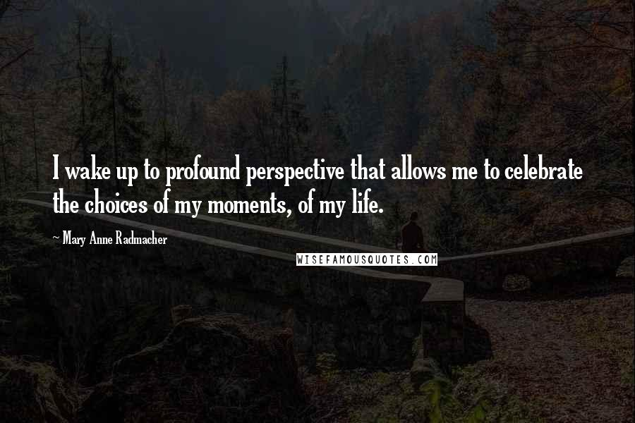 Mary Anne Radmacher quotes: I wake up to profound perspective that allows me to celebrate the choices of my moments, of my life.