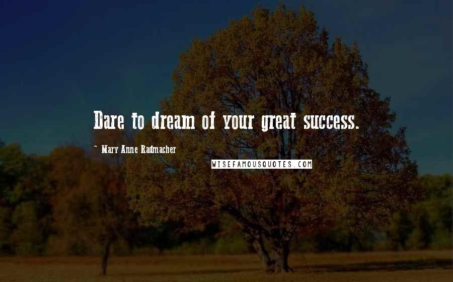 Mary Anne Radmacher quotes: Dare to dream of your great success.
