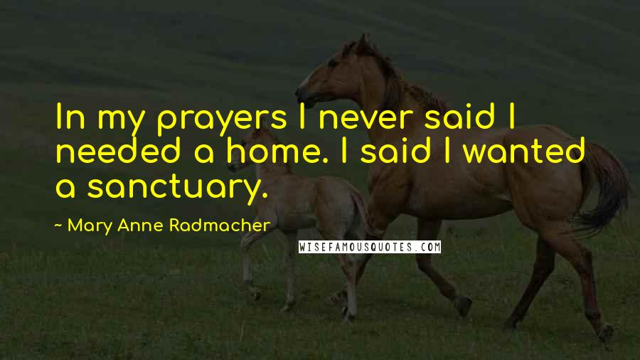 Mary Anne Radmacher quotes: In my prayers I never said I needed a home. I said I wanted a sanctuary.