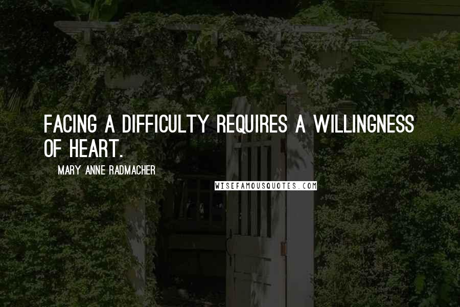 Mary Anne Radmacher quotes: Facing a difficulty requires a willingness of heart.