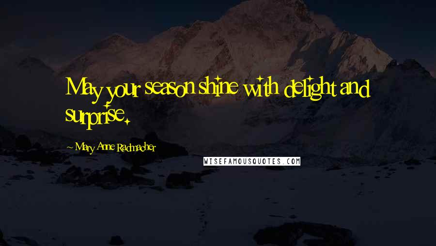 Mary Anne Radmacher quotes: May your season shine with delight and surprise.