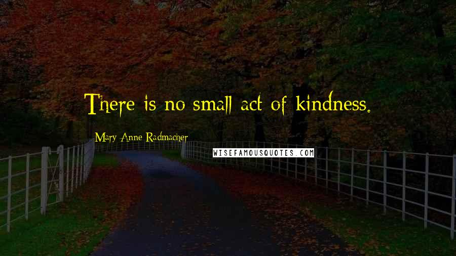 Mary Anne Radmacher quotes: There is no small act of kindness.