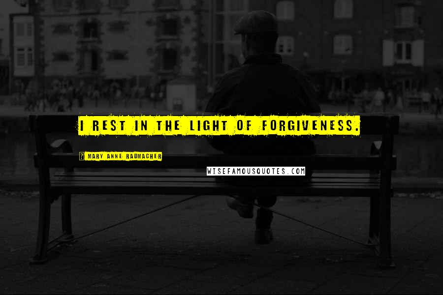 Mary Anne Radmacher quotes: I rest in the light of forgiveness.