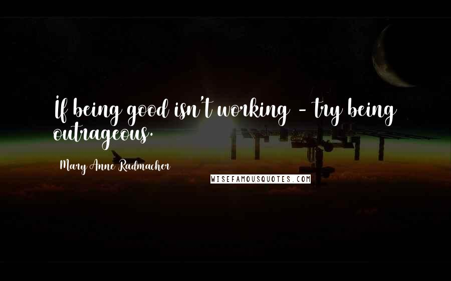 Mary Anne Radmacher quotes: If being good isn't working - try being outrageous.