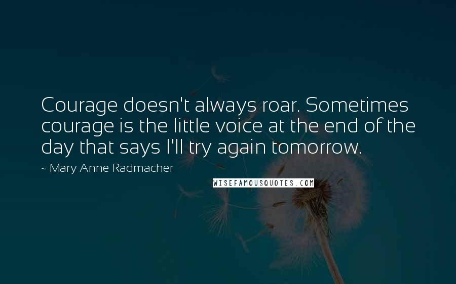 Mary Anne Radmacher quotes: Courage doesn't always roar. Sometimes courage is the little voice at the end of the day that says I'll try again tomorrow.