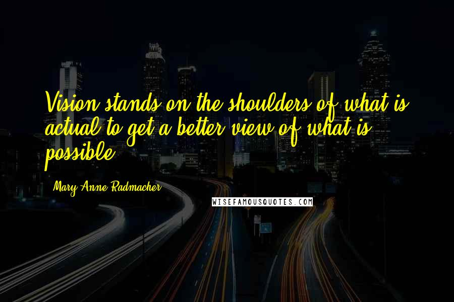 Mary Anne Radmacher quotes: Vision stands on the shoulders of what is actual to get a better view of what is possible.