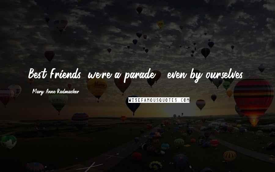 Mary Anne Radmacher quotes: Best Friends: we're a parade - even by ourselves!