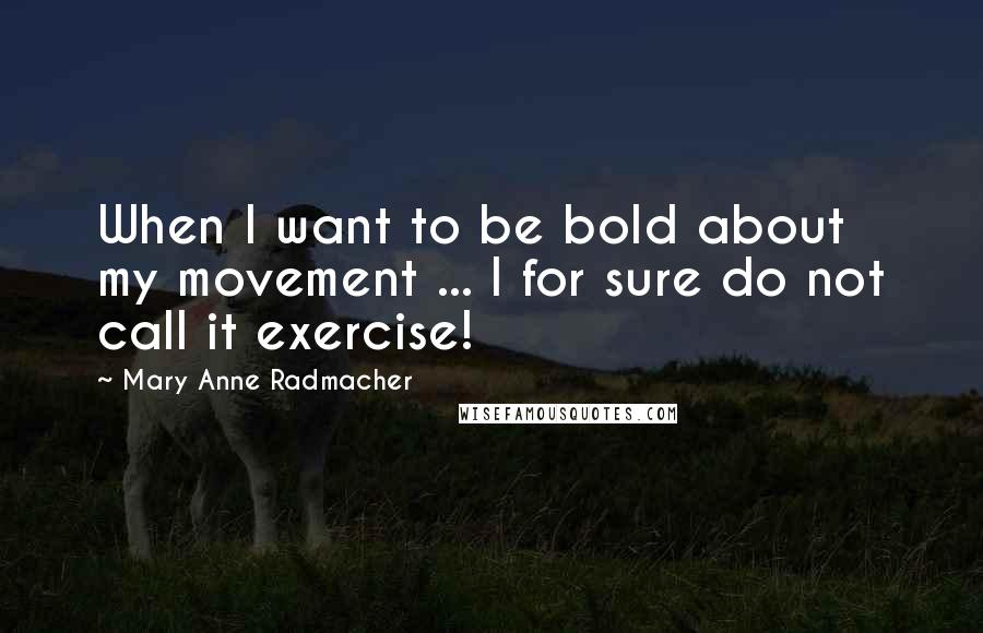 Mary Anne Radmacher quotes: When I want to be bold about my movement ... I for sure do not call it exercise!