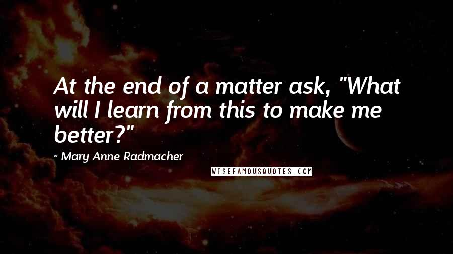 "Mary Anne Radmacher quotes: At the end of a matter ask, ""What will I learn from this to make me better?"""