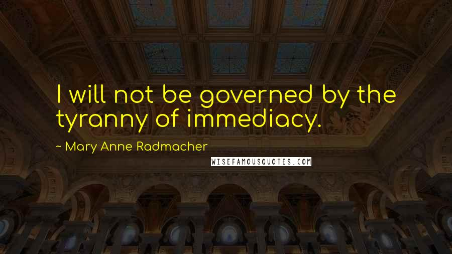 Mary Anne Radmacher quotes: I will not be governed by the tyranny of immediacy.