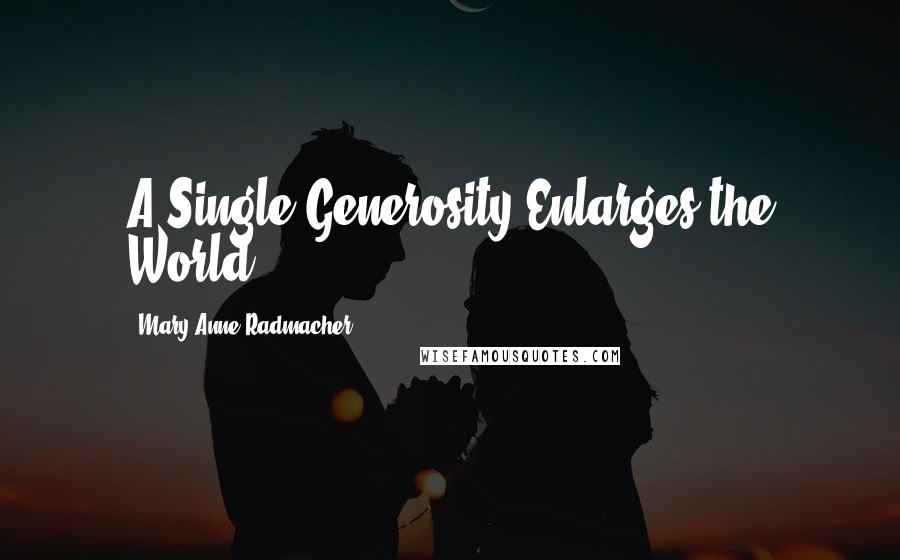 Mary Anne Radmacher quotes: A Single Generosity Enlarges the World.
