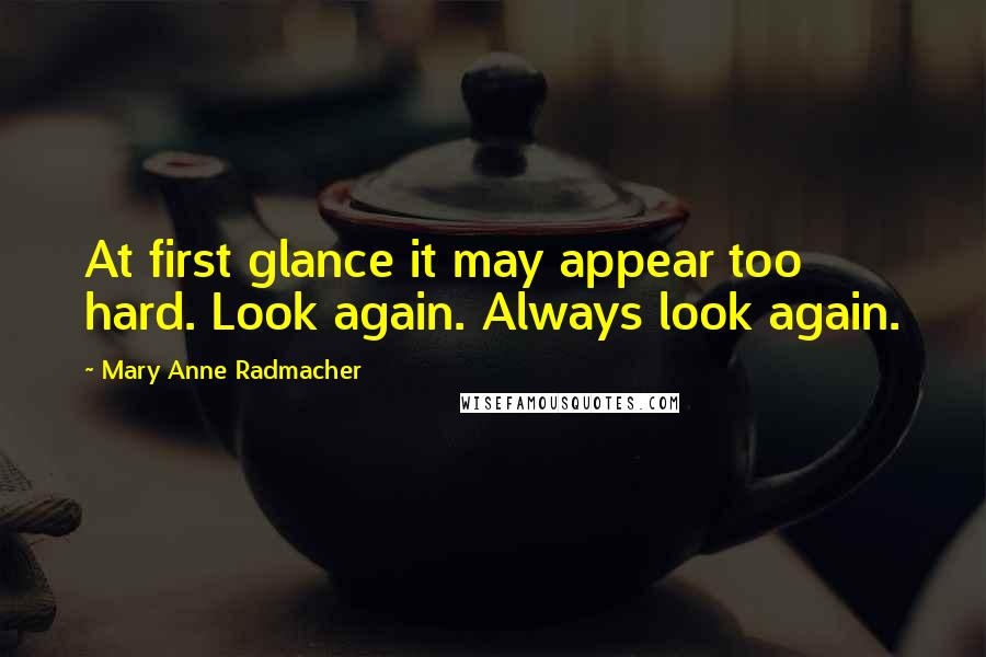 Mary Anne Radmacher quotes: At first glance it may appear too hard. Look again. Always look again.