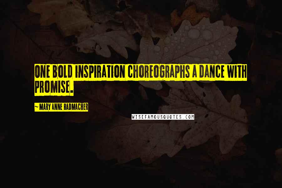 Mary Anne Radmacher quotes: One bold inspiration choreographs a dance with promise.
