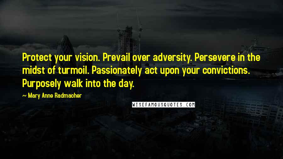 Mary Anne Radmacher quotes: Protect your vision. Prevail over adversity. Persevere in the midst of turmoil. Passionately act upon your convictions. Purposely walk into the day.