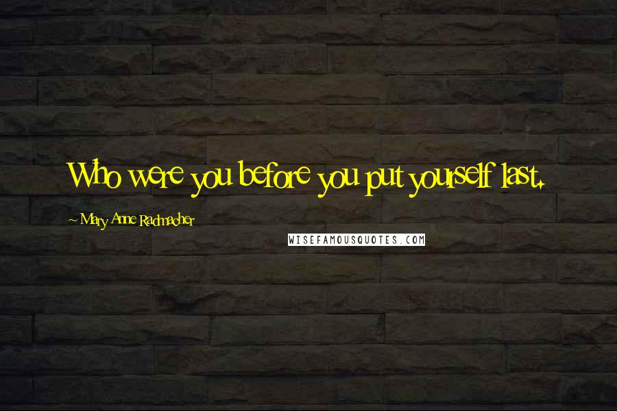 Mary Anne Radmacher quotes: Who were you before you put yourself last.