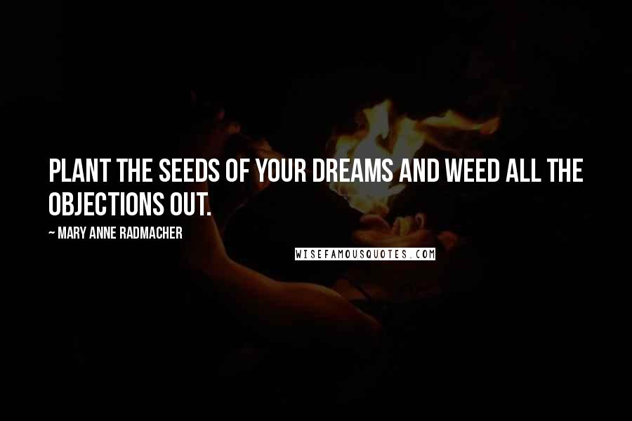 Mary Anne Radmacher quotes: Plant the seeds of your dreams and weed all the objections out.