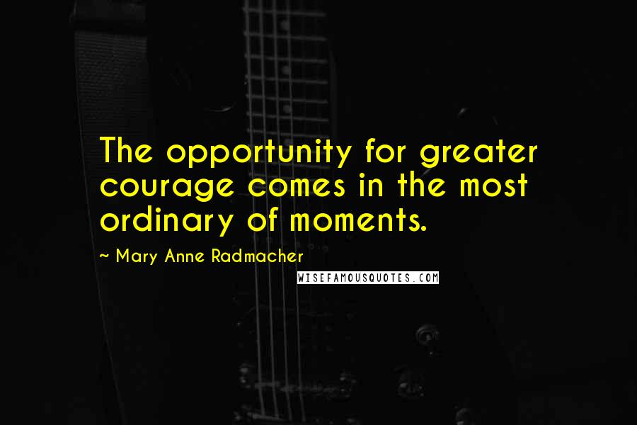Mary Anne Radmacher quotes: The opportunity for greater courage comes in the most ordinary of moments.