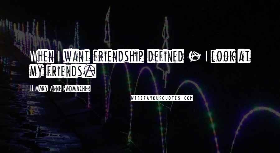 Mary Anne Radmacher quotes: When I want friendship defined - I look at my friends.