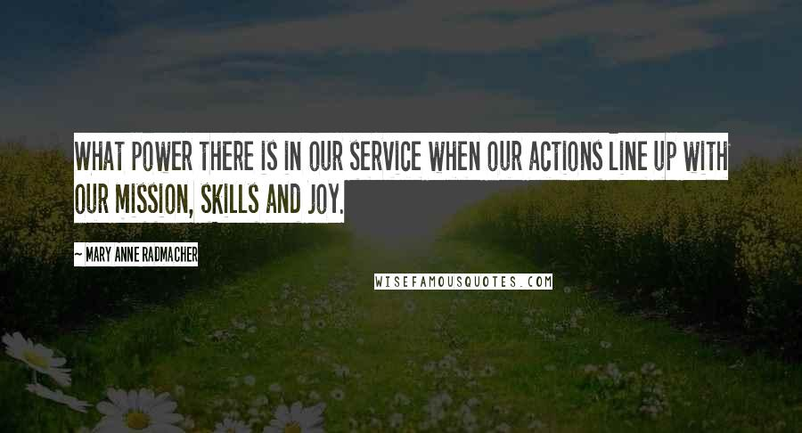 Mary Anne Radmacher quotes: What power there is in our service when our actions line up with our mission, skills and joy.