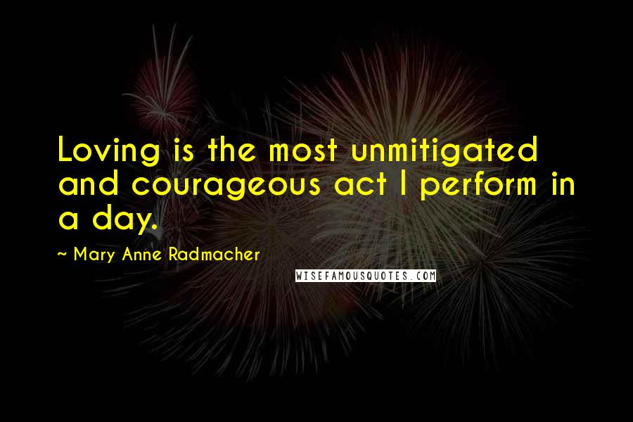 Mary Anne Radmacher quotes: Loving is the most unmitigated and courageous act I perform in a day.