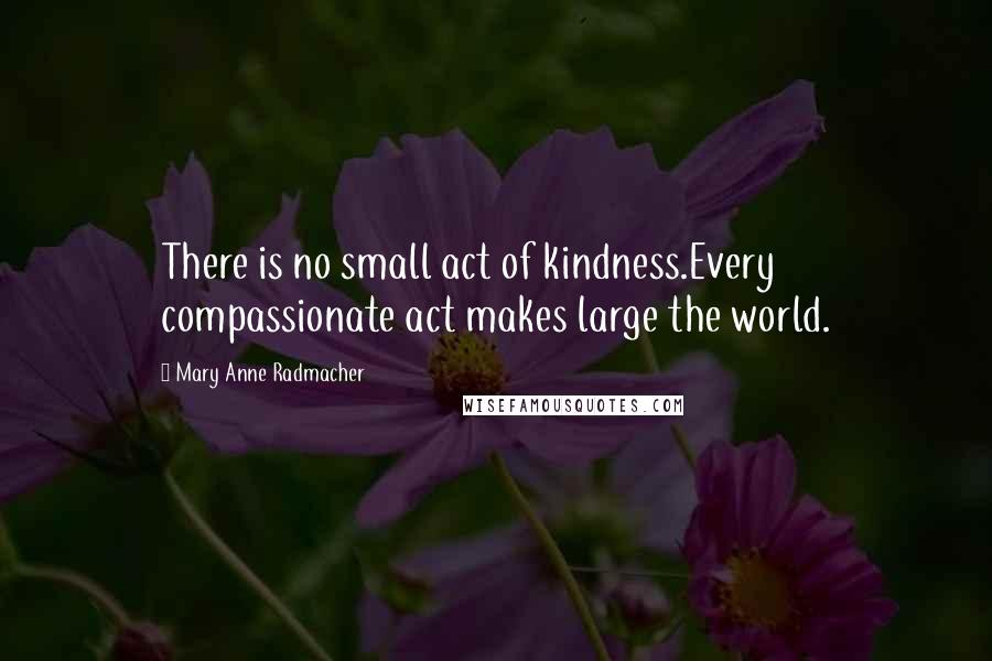 Mary Anne Radmacher quotes: There is no small act of kindness.Every compassionate act makes large the world.