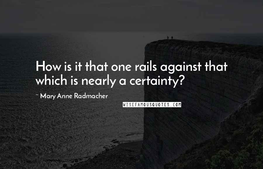 Mary Anne Radmacher quotes: How is it that one rails against that which is nearly a certainty?