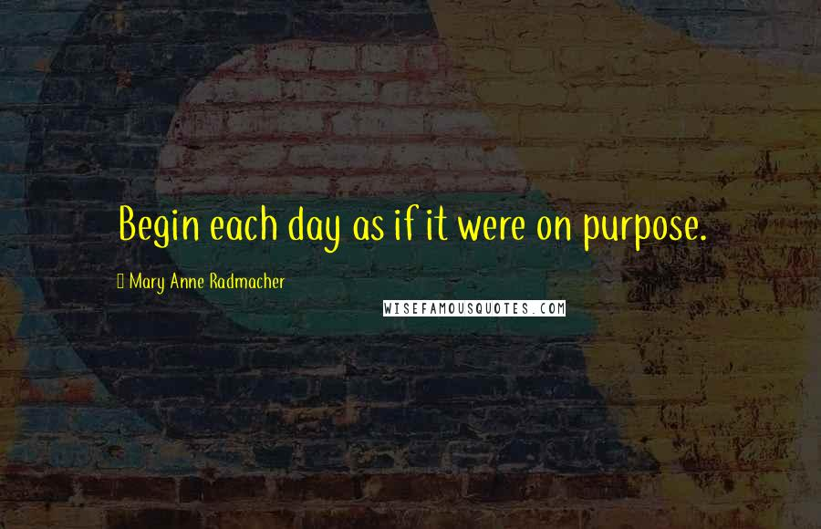 Mary Anne Radmacher quotes: Begin each day as if it were on purpose.
