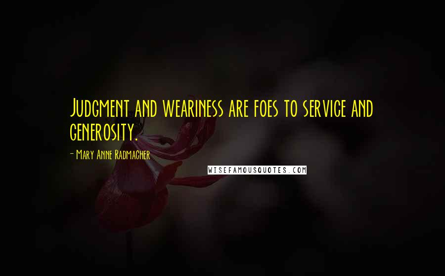 Mary Anne Radmacher quotes: Judgment and weariness are foes to service and generosity.