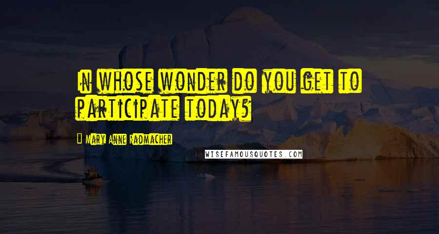 Mary Anne Radmacher quotes: In whose wonder do you get to participate today?