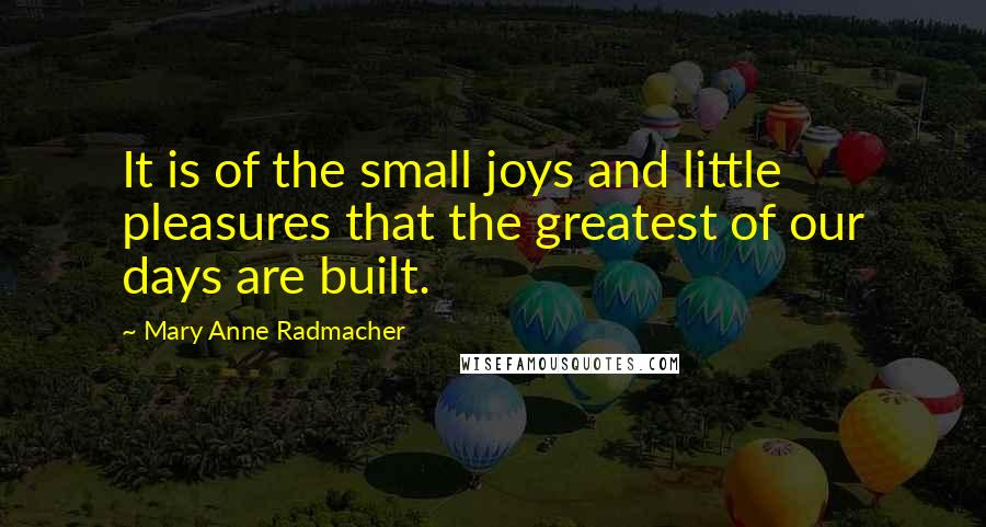 Mary Anne Radmacher quotes: It is of the small joys and little pleasures that the greatest of our days are built.