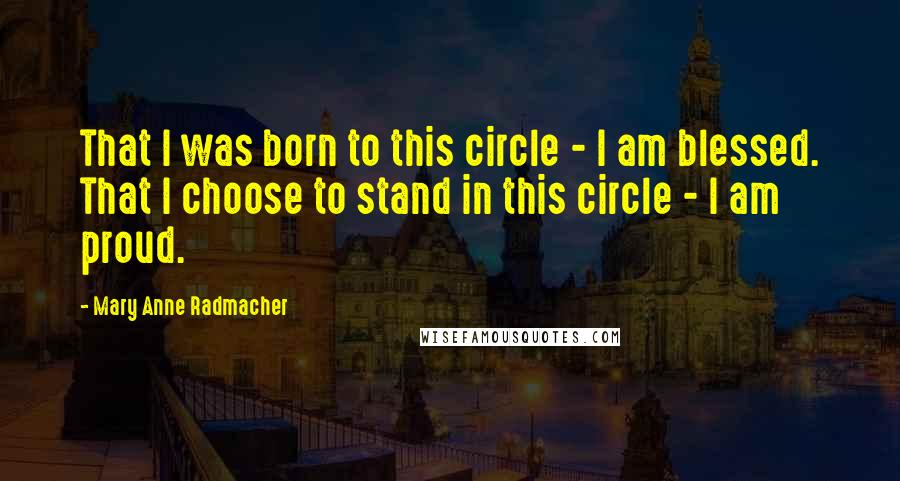 Mary Anne Radmacher quotes: That I was born to this circle - I am blessed. That I choose to stand in this circle - I am proud.