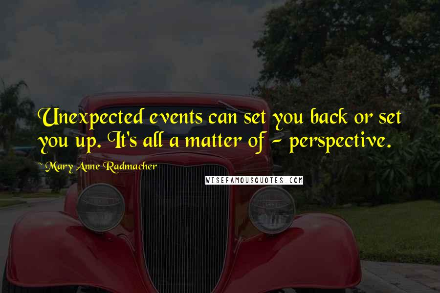Mary Anne Radmacher quotes: Unexpected events can set you back or set you up. It's all a matter of - perspective.