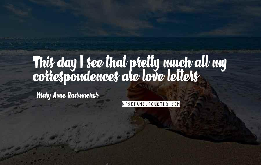 Mary Anne Radmacher quotes: This day I see that pretty much all my correspondences are love letters.