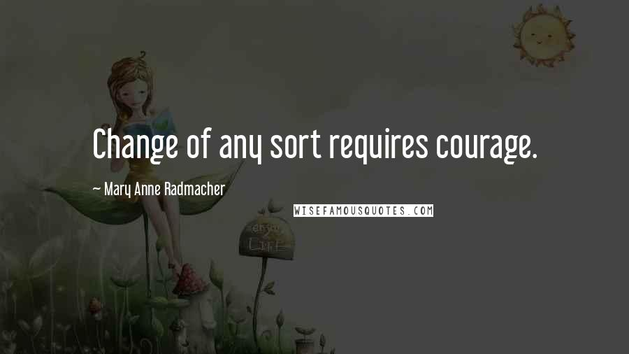 Mary Anne Radmacher quotes: Change of any sort requires courage.