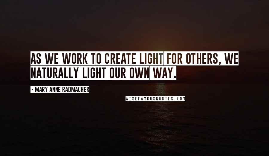 Mary Anne Radmacher quotes: As we work to create light for others, we naturally light our own way.