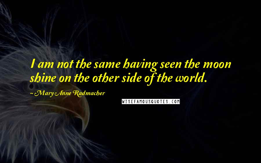 Mary Anne Radmacher quotes: I am not the same having seen the moon shine on the other side of the world.