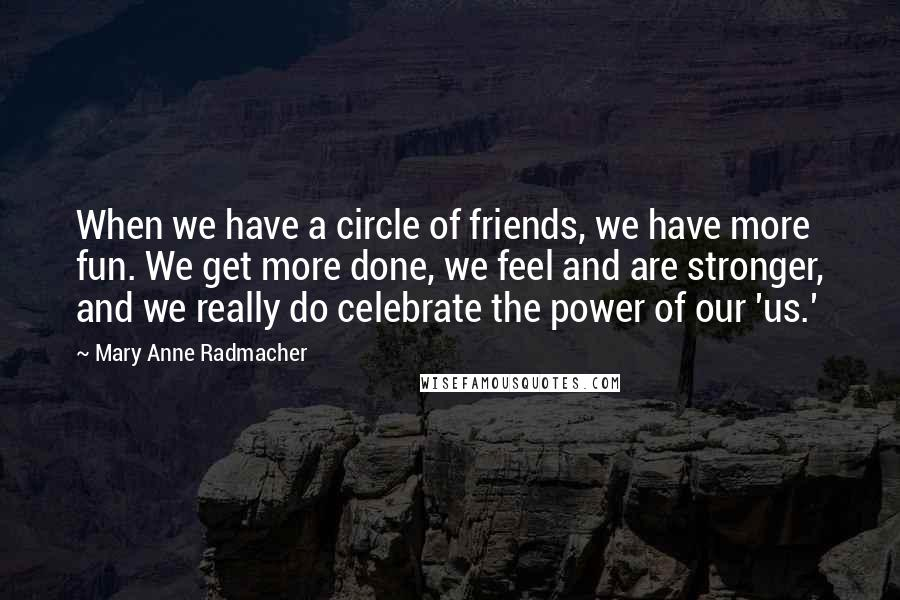 Mary Anne Radmacher quotes: When we have a circle of friends, we have more fun. We get more done, we feel and are stronger, and we really do celebrate the power of our 'us.'