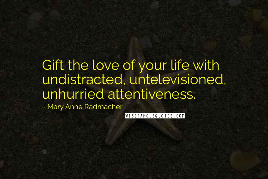 Mary Anne Radmacher quotes: Gift the love of your life with undistracted, untelevisioned, unhurried attentiveness.