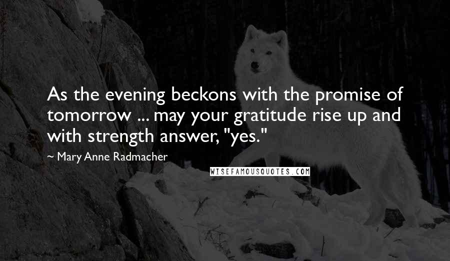 "Mary Anne Radmacher quotes: As the evening beckons with the promise of tomorrow ... may your gratitude rise up and with strength answer, ""yes."""