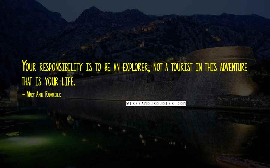 Mary Anne Radmacher quotes: Your responsibility is to be an explorer, not a tourist in this adventure that is your life.