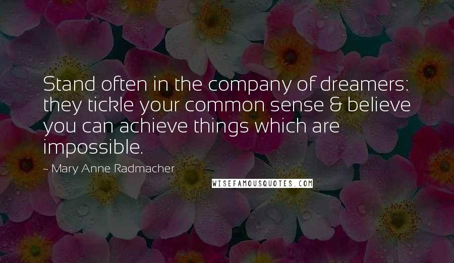 Mary Anne Radmacher quotes: Stand often in the company of dreamers: they tickle your common sense & believe you can achieve things which are impossible.