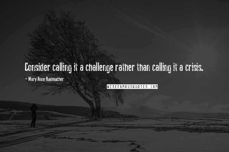 Mary Anne Radmacher quotes: Consider calling it a challenge rather than calling it a crisis.