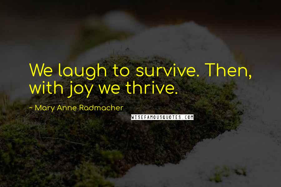 Mary Anne Radmacher quotes: We laugh to survive. Then, with joy we thrive.