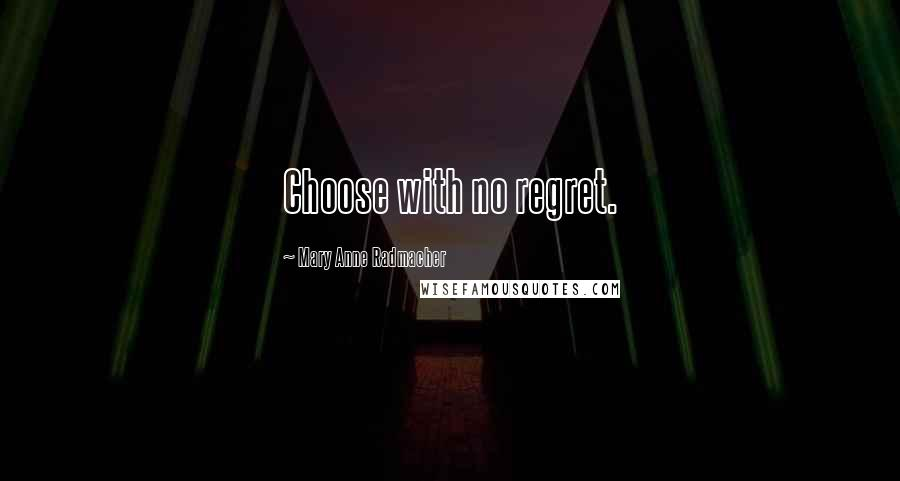 Mary Anne Radmacher quotes: Choose with no regret.