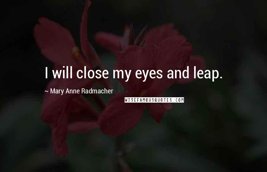 Mary Anne Radmacher quotes: I will close my eyes and leap.
