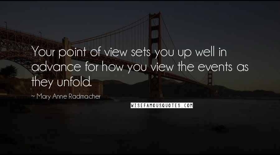 Mary Anne Radmacher quotes: Your point of view sets you up well in advance for how you view the events as they unfold.