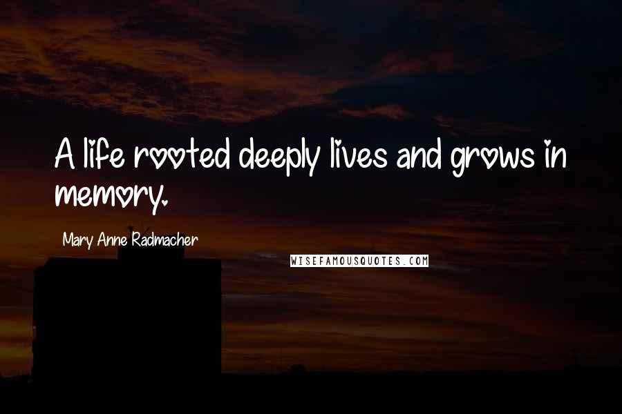Mary Anne Radmacher quotes: A life rooted deeply lives and grows in memory.