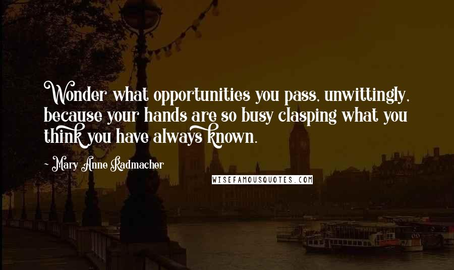 Mary Anne Radmacher quotes: Wonder what opportunities you pass, unwittingly, because your hands are so busy clasping what you think you have always known.